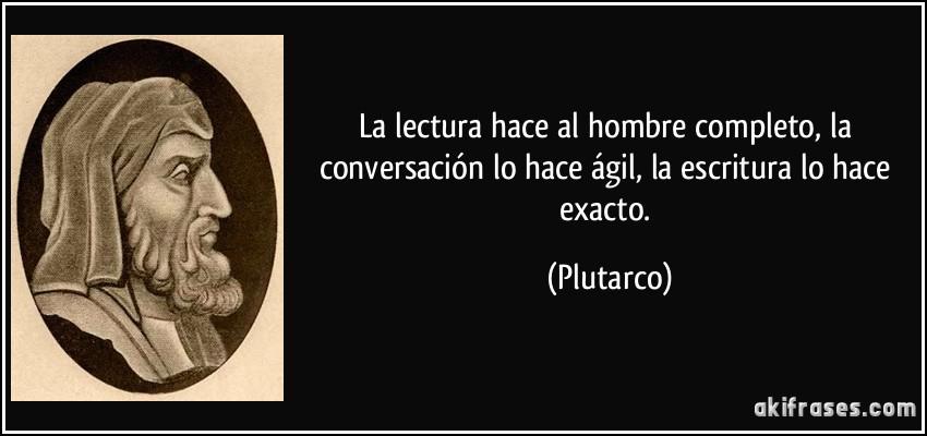 La lectura hace al hombre completo, la conversación lo hace ágil, la escritura lo hace exacto. (Plutarco)