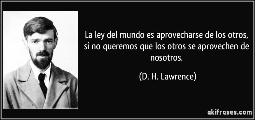 La ley del mundo es aprovecharse de los otros, si no queremos que los otros se aprovechen de nosotros. (D. H. Lawrence)