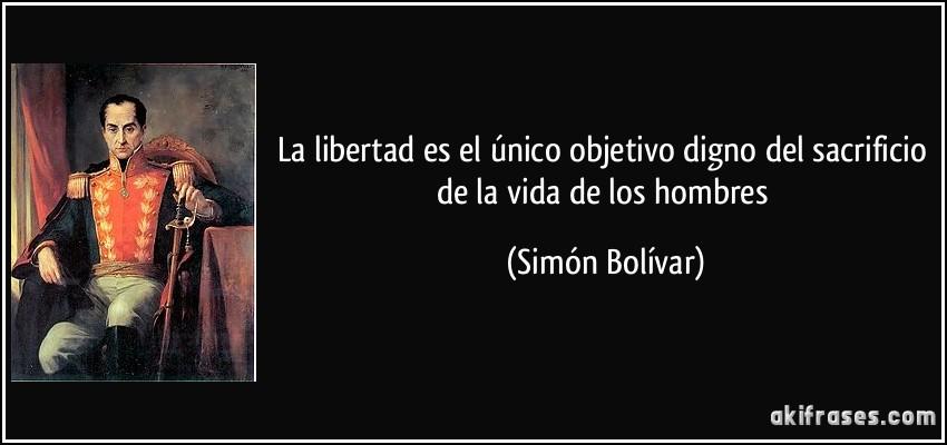 La libertad es el único objetivo digno del sacrificio de la vida de los hombres (Simón Bolívar)