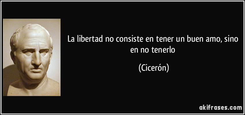 La libertad no consiste en tener un buen amo, sino en no tenerlo (Cicerón)