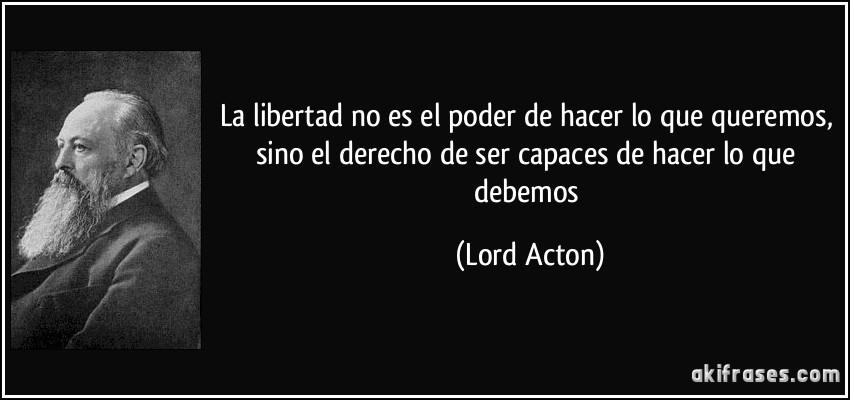 La libertad no es el poder de hacer lo que queremos, sino el derecho de ser capaces de hacer lo que debemos (Lord Acton)
