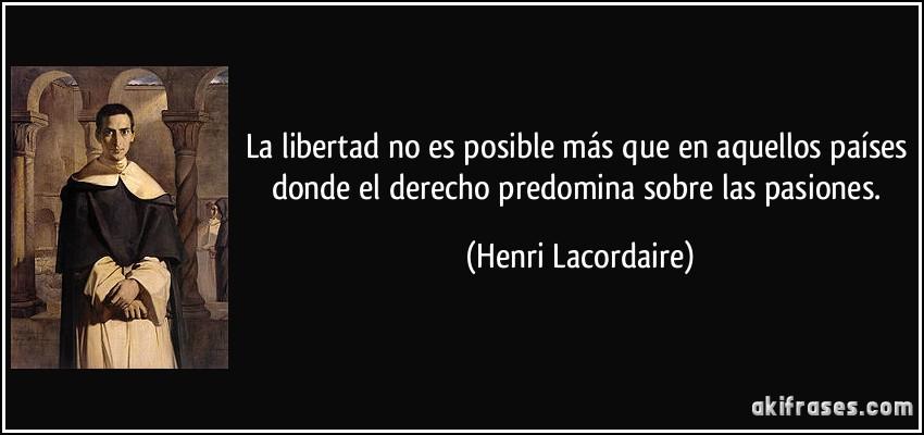 La libertad no es posible más que en aquellos países donde el derecho predomina sobre las pasiones. (Henri Lacordaire)
