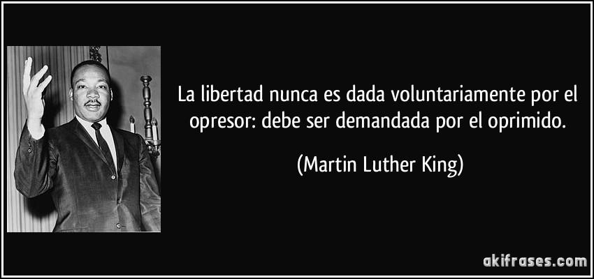 Maximas  ANARCOCAPITALISTAS Frase-la-libertad-nunca-es-dada-voluntariamente-por-el-opresor-debe-ser-demandada-por-el-oprimido-martin-luther-king-167437