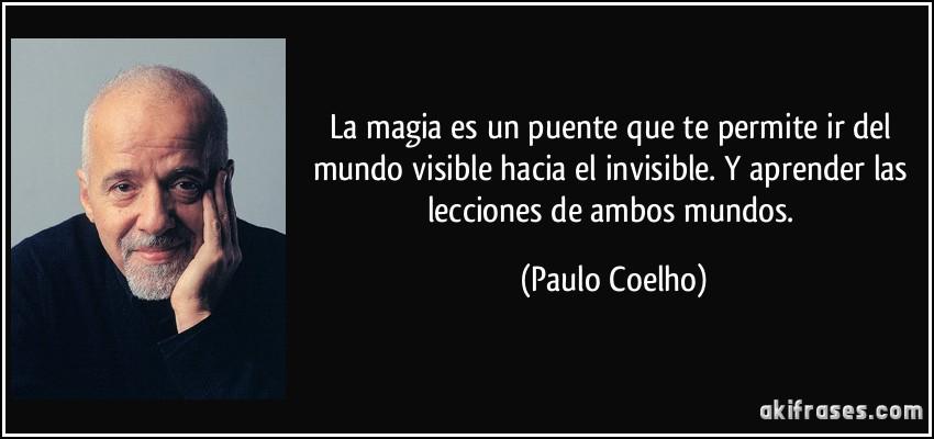 La magia es un puente que te permite ir del mundo visible hacia el invisible. Y aprender las lecciones de ambos mundos. (Paulo Coelho)