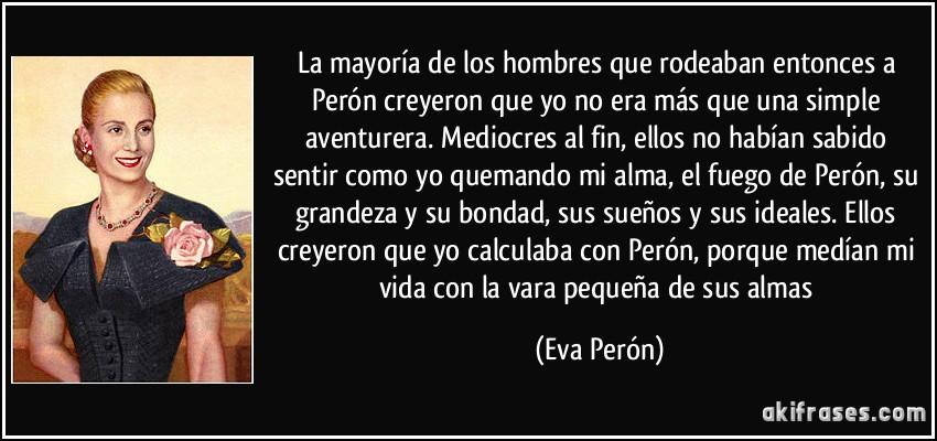 La mayoría de los hombres que rodeaban entonces a Perón creyeron que yo no era más que una simple aventurera. Mediocres al fin, ellos no habían sabido sentir como yo quemando mi alma, el fuego de Perón, su grandeza y su bondad, sus sueños y sus ideales. Ellos creyeron que yo calculaba con Perón, porque medían mi vida con la vara pequeña de sus almas (Eva Perón)
