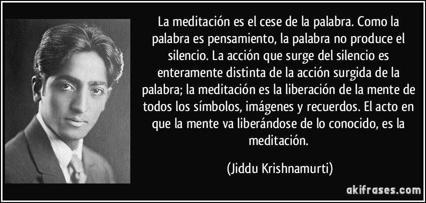 La meditación es el cese de la palabra. Como la palabra es pensamiento, la palabra no produce el silencio. La acción que surge del silencio es enteramente distinta de la acción surgida de la palabra; la meditación es la liberación de la mente de todos los símbolos, imágenes y recuerdos. El acto en que la mente va liberándose de lo conocido, es la meditación. (Jiddu Krishnamurti)