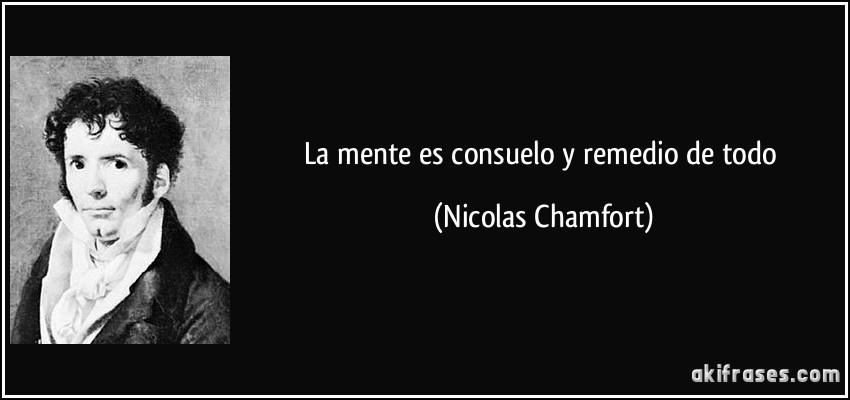 La mente es consuelo y remedio de todo (Nicolas Chamfort)