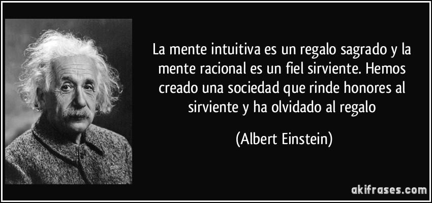 La mente intuitiva es un regalo sagrado y la mente racional es un fiel sirviente. Hemos creado una sociedad que rinde honores al sirviente y ha olvidado al regalo (Albert Einstein)