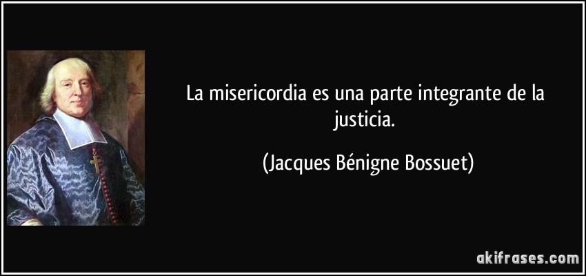 La misericordia es una parte integrante de la justicia. (Jacques Bénigne Bossuet)