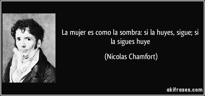 La mujer es como la sombra: si la huyes, sigue; si la sigues huye (Nicolas Chamfort)