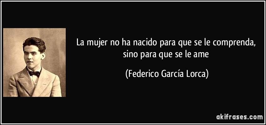 La mujer no ha nacido para que se le comprenda, sino para que se le ame (Federico García Lorca)