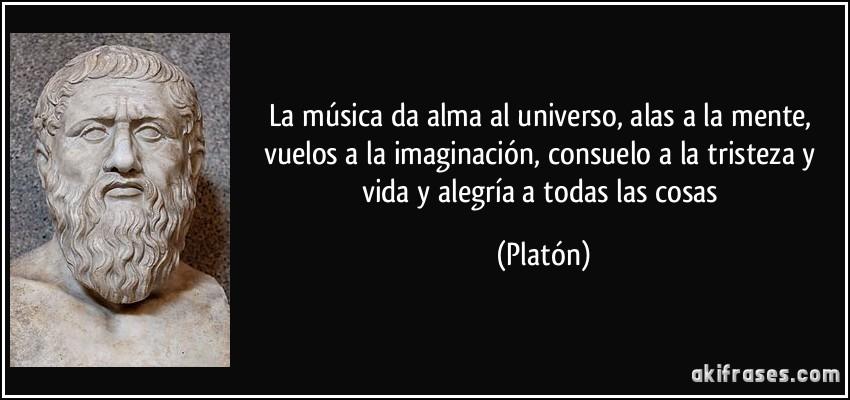 La música da alma al universo, alas a la mente, vuelos a la imaginación, consuelo a la tristeza y vida y alegría a todas las cosas (Platón)