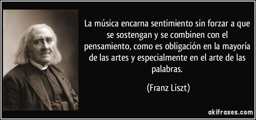 La música encarna sentimiento sin forzar a que se sostengan y se combinen con el pensamiento, como es obligación en la mayoría de las artes y especialmente en el arte de las palabras. (Franz Liszt)