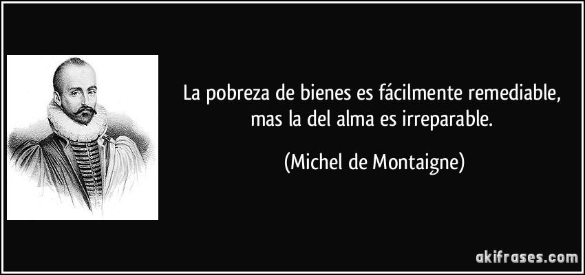 La pobreza de bienes es fácilmente remediable, mas la del alma es irreparable. (Michel de Montaigne)