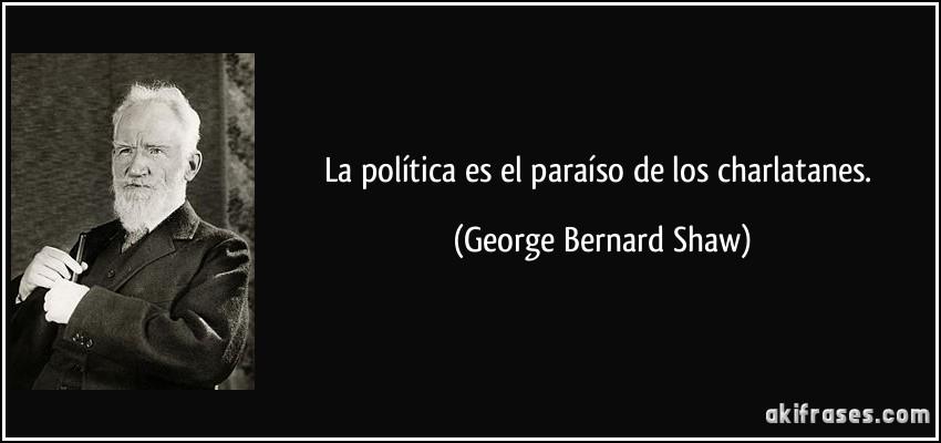 La política es el paraíso de los charlatanes. (George Bernard Shaw)