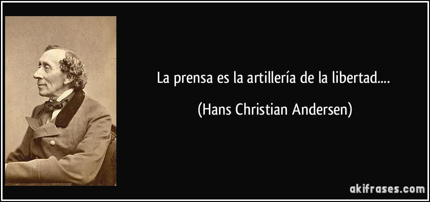 La prensa es la artillería de la libertad.... (Hans Christian Andersen)
