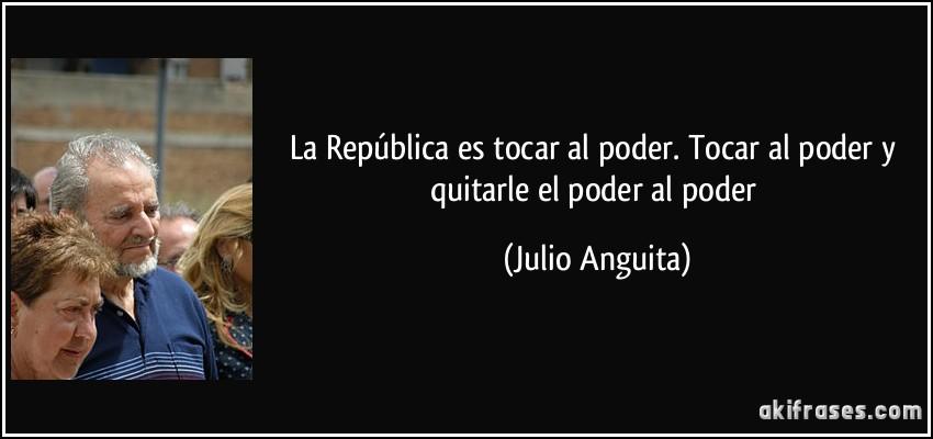 https://akifrases.com/frases-imagenes/frase-la-republica-es-tocar-al-poder-tocar-al-poder-y-quitarle-el-poder-al-poder-julio-anguita-101262.jpg