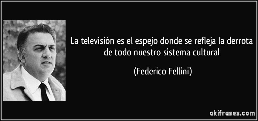 http://akifrases.com/frases-imagenes/frase-la-television-es-el-espejo-donde-se-refleja-la-derrota-de-todo-nuestro-sistema-cultural-federico-fellini-111019.jpg