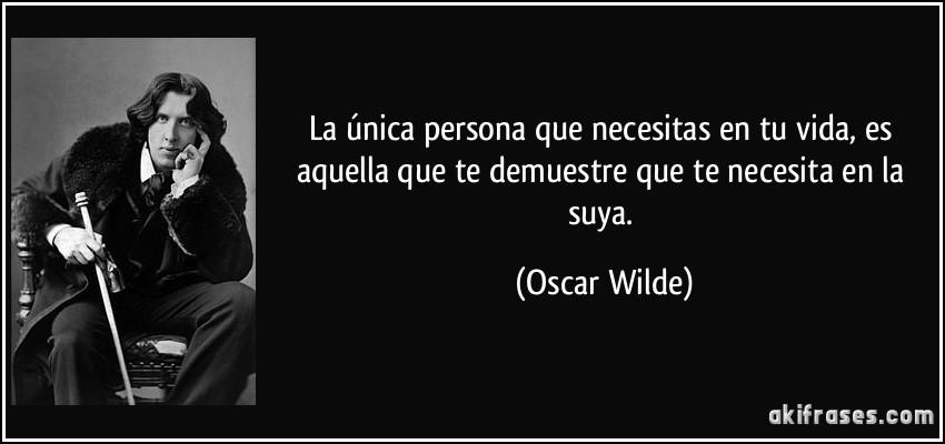 La única persona que necesitas en tu vida, es aquella que te demuestre que te necesita en la suya. (Oscar Wilde)