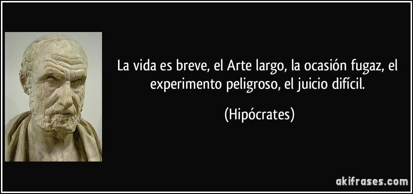 La vida es breve, el Arte largo, la ocasión fugaz, el experimento peligroso, el juicio difícil. (Hipócrates)