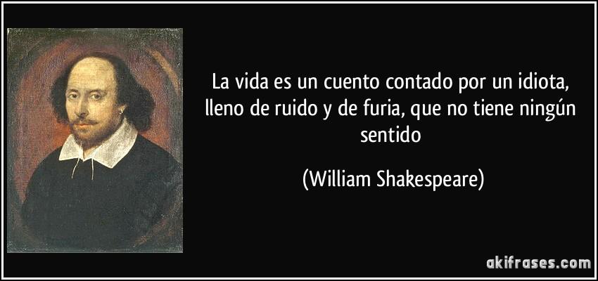 La vida es un cuento contado por un idiota, lleno de ruido y de furia, que no tiene ningún sentido (William Shakespeare)