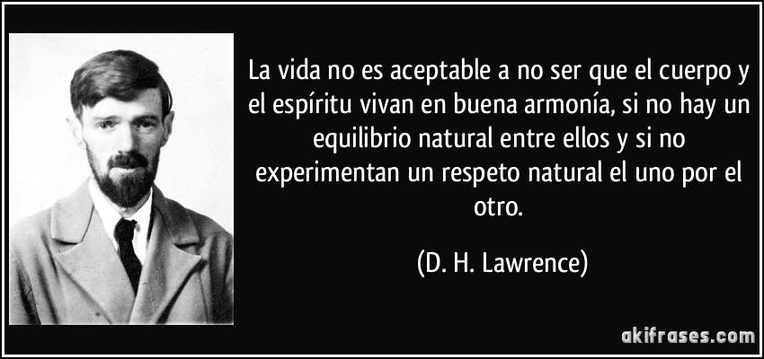 La vida no es aceptable a no ser que el cuerpo y el espíritu vivan en buena armonía, si no hay un equilibrio natural entre ellos y si no experimentan un respeto natural el uno por el otro. (D. H. Lawrence)