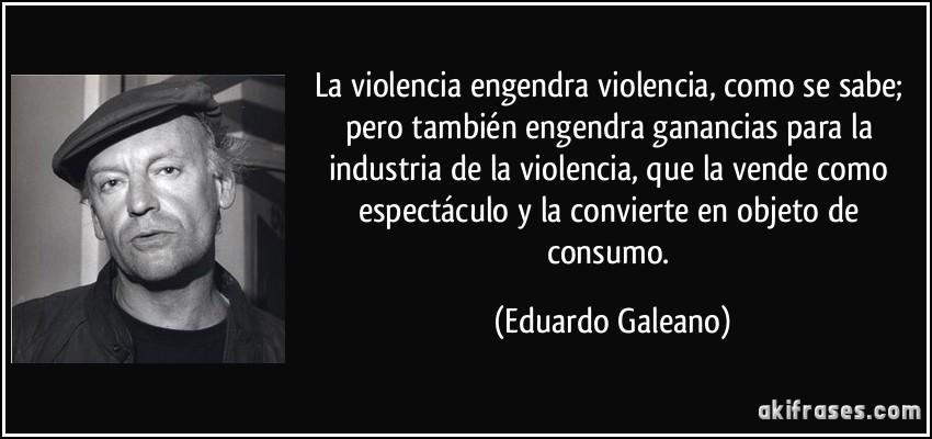 La violencia engendra violencia, como se sabe; pero también...