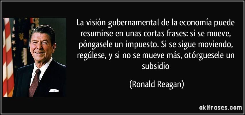 Maximas  ANARCOCAPITALISTAS Frase-la-vision-gubernamental-de-la-economia-puede-resumirse-en-unas-cortas-frases-si-se-mueve-ronald-reagan-127370