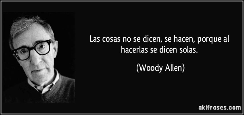 Las cosas no se dicen, se hacen, porque al hacerlas se dicen solas. (Woody Allen)