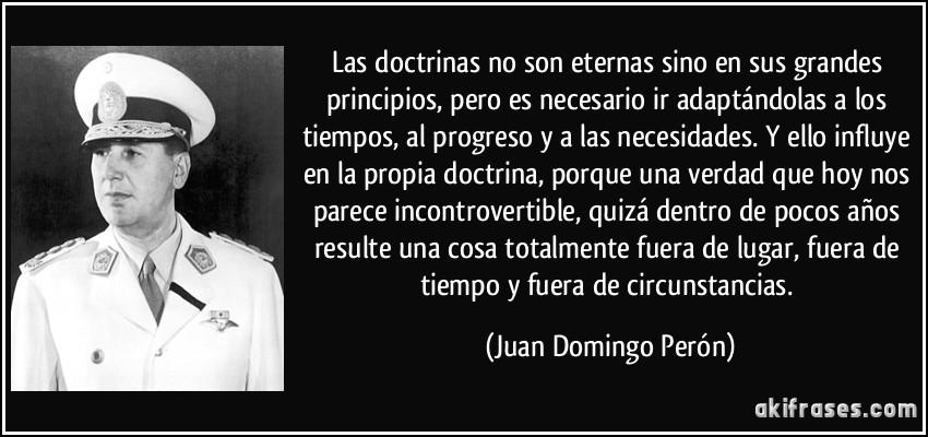 Las doctrinas no son eternas sino en sus grandes principios, pero es necesario ir adaptándolas a los tiempos, al progreso y a las necesidades. Y ello influye en la propia doctrina, porque una verdad que hoy nos parece incontrovertible, quizá dentro de pocos años resulte una cosa totalmente fuera de lugar, fuera de tiempo y fuera de circunstancias. (Juan Domingo Perón)