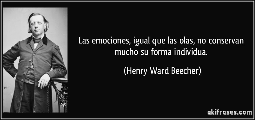 Las emociones, igual que las olas, no conservan mucho su forma individua. (Henry Ward Beecher)