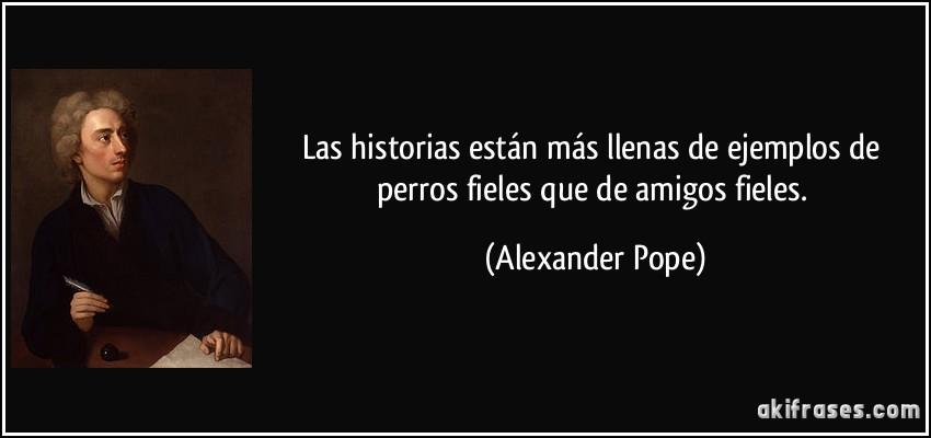 Las historias están más llenas de ejemplos de perros fieles que de amigos fieles. (Alexander Pope)
