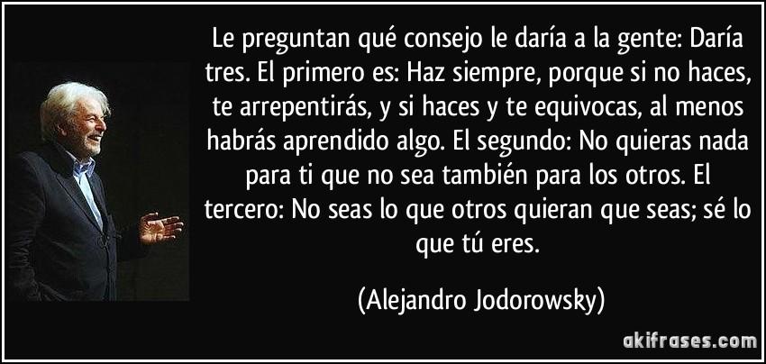 Le preguntan qué consejo le daría a la gente: Daría tres. El primero es: Haz siempre, porque si no haces, te arrepentirás, y si haces y te equivocas, al menos habrás aprendido algo. El segundo: No quieras nada para ti que no sea también para los otros. El tercero: No seas lo que otros quieran que seas; sé lo que tú eres. (Alejandro Jodorowsky)