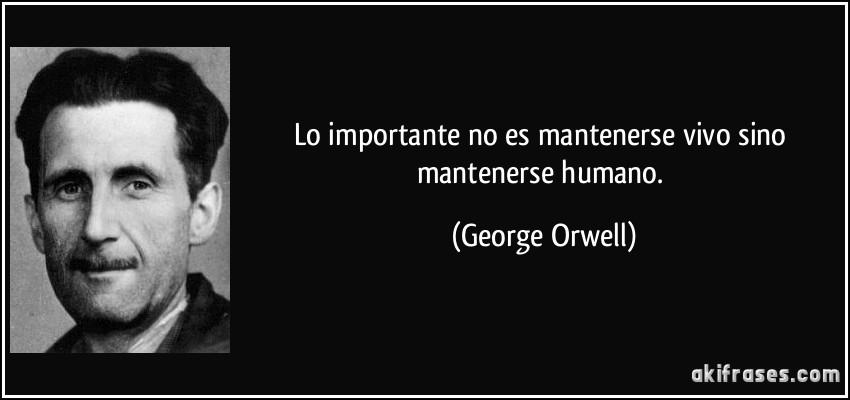 Lo importante no es mantenerse vivo sino mantenerse humano. (George Orwell)