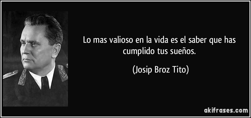 Lo mas valioso en la vida es el saber que has cumplido tus sueños. (Josip Broz Tito)