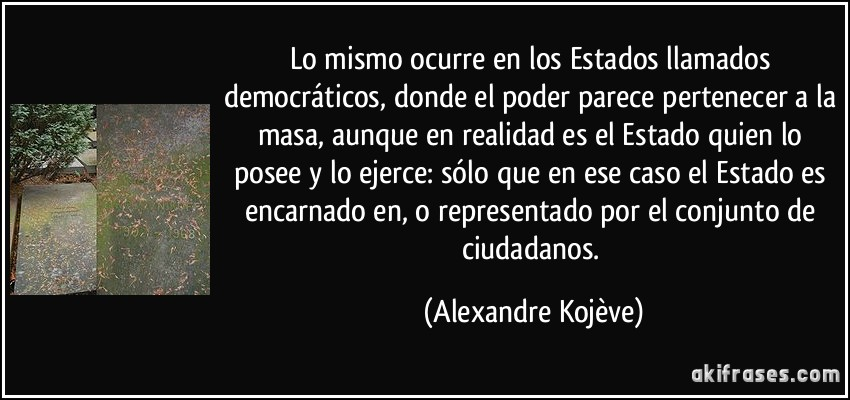 Lo mismo ocurre en los Estados llamados democráticos, donde el poder parece pertenecer a la masa, aunque en realidad es el Estado quien lo posee y lo ejerce: sólo que en ese caso el Estado es encarnado en, o representado por el conjunto de ciudadanos. (Alexandre Kojève)