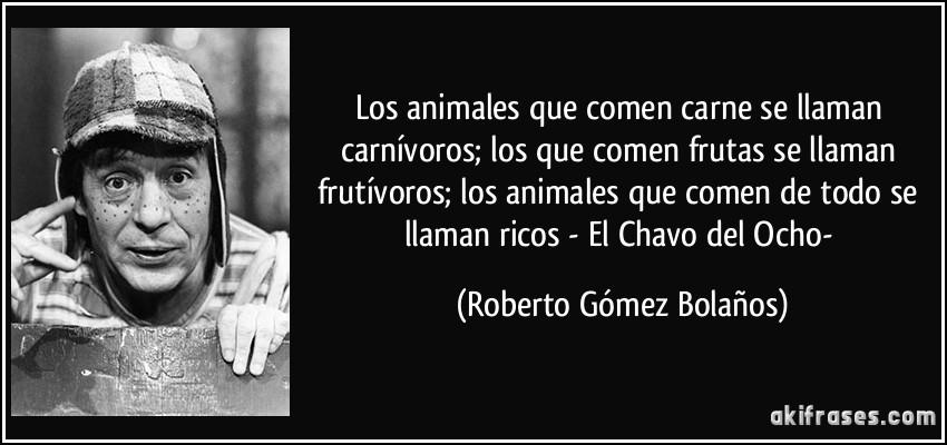 Los animales que comen carne se llaman carnívoros; los que comen frutas se llaman frutívoros; los animales que comen de todo se llaman ricos - El Chavo del Ocho- (Roberto Gómez Bolaños)
