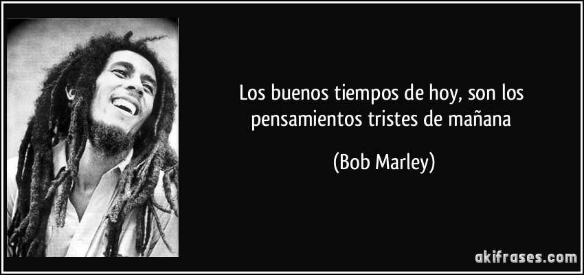 Frases De Bob Marley: Los Buenos Tiempos De Hoy, Son Los Pensamientos Tristes De