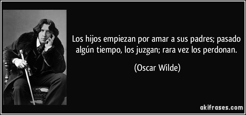 Los hijos empiezan por amar a sus padres; pasado algún tiempo, los juzgan; rara vez los perdonan. (Oscar Wilde)