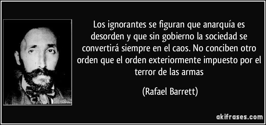 Reflexionemos Frase-los-ignorantes-se-figuran-que-anarquia-es-desorden-y-que-sin-gobierno-la-sociedad-se-convertira-rafael-barrett-102679