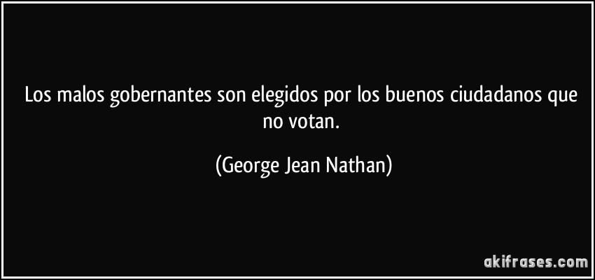 Los malos gobernantes son elegidos por los buenos ciudadanos que no votan. (George Jean Nathan)