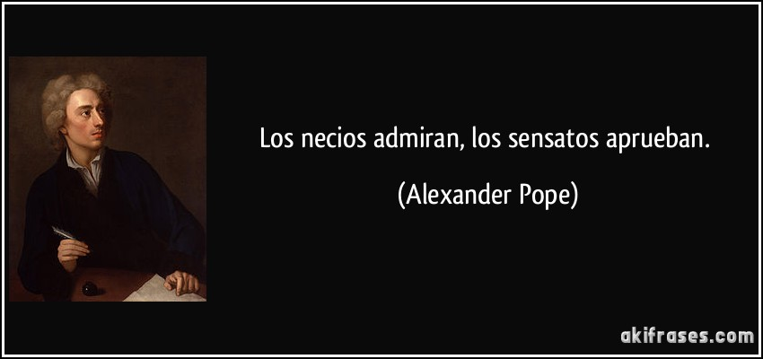 Los necios admiran, los sensatos aprueban. (Alexander Pope)