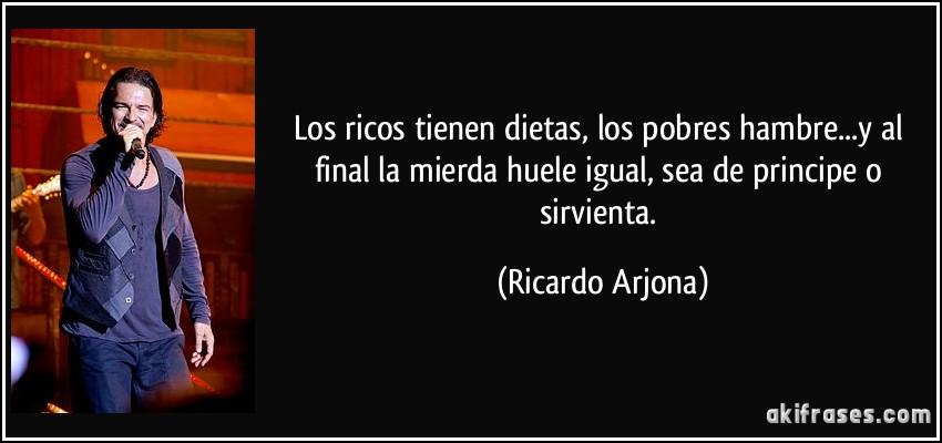 Los ricos tienen dietas, los pobres hambre...y al final la mierda huele igual, sea de principe o sirvienta. (Ricardo Arjona)