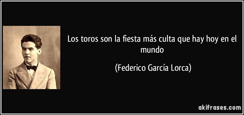Los toros son la fiesta más culta que hay hoy en el mundo (Federico García Lorca)