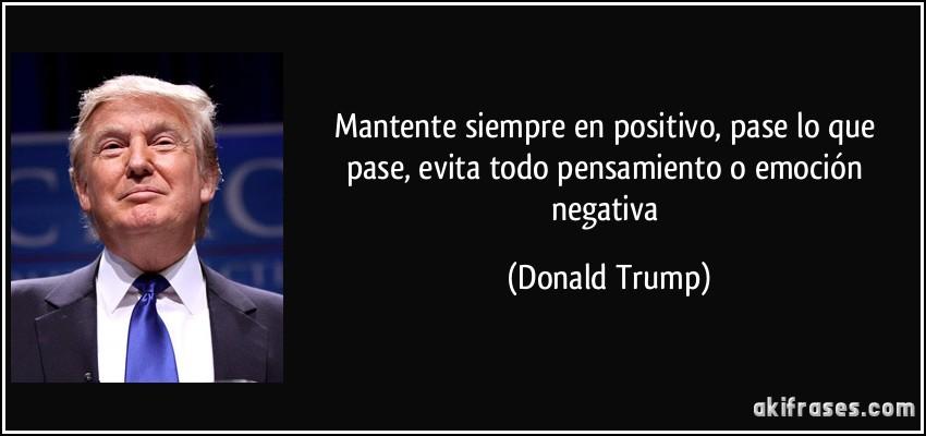 Mantente siempre en positivo, pase lo que pase, evita todo pensamiento o emoción negativa (Donald Trump)