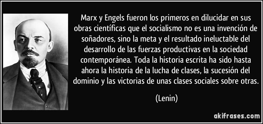 Marx y Engels fueron los primeros en dilucidar en sus obras científicas que el socialismo no es una invención de soñadores, sino la meta y el resultado ineluctable del desarrollo de las fuerzas productivas en la sociedad contemporánea. Toda la historia escrita ha sido hasta ahora la historia de la lucha de clases, la sucesión del dominio y las victorias de unas clases sociales sobre otras. (Lenin)
