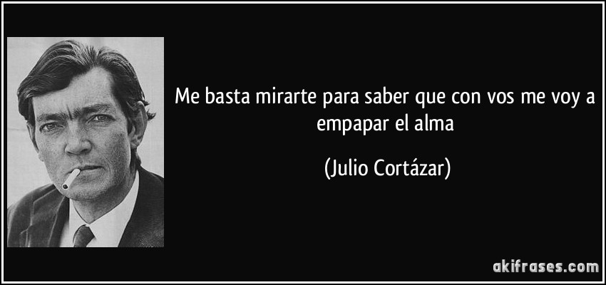 Me basta mirarte para saber que con vos me voy a empapar el alma (Julio Cortázar)