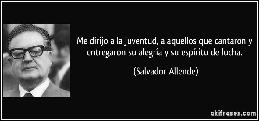 Me dirijo a la juventud, a aquellos que cantaron y entregaron su alegría y su espíritu de lucha. (Salvador Allende)