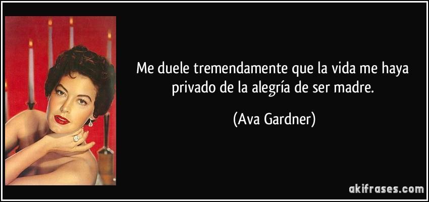 Me duele tremendamente que la vida me haya privado de la alegría de ser madre. (Ava Gardner)