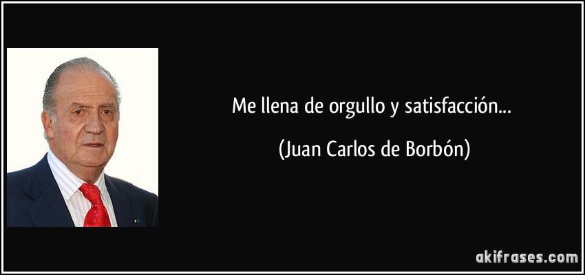 Me llena de orgullo y satisfacción... (Juan Carlos de Borbón)